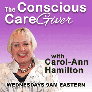 The Conscious Caregiver, with Carol-Ann Hamilton. Tuesdays 10am Eastern